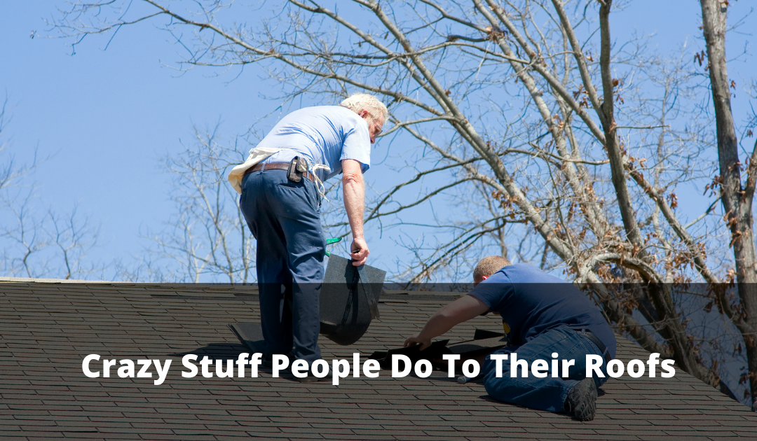 Crazy Stuff People Do To Their Roof